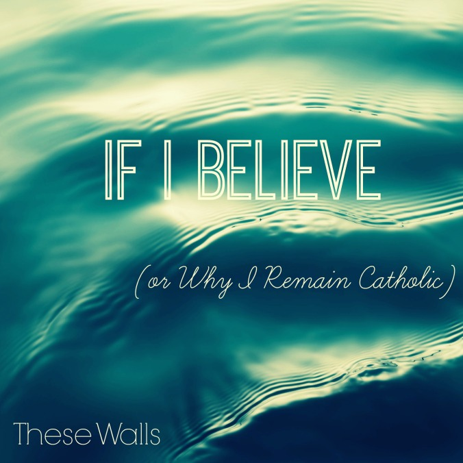 These Walls - If I Believe (or Why I Remain Catholic) - 2
