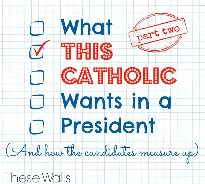 These Walls - What This Catholic Wants in a President Part Two