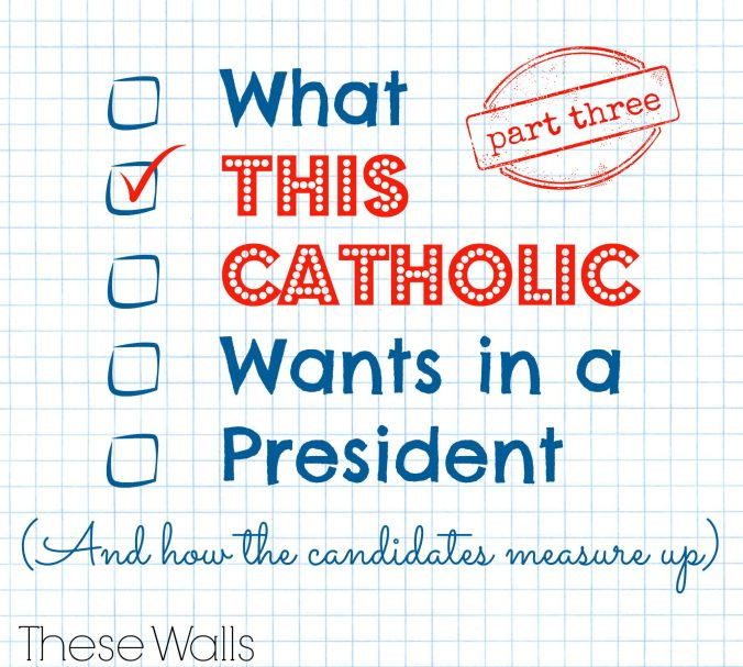 These Walls - What This Catholic Wants in a President Part Three