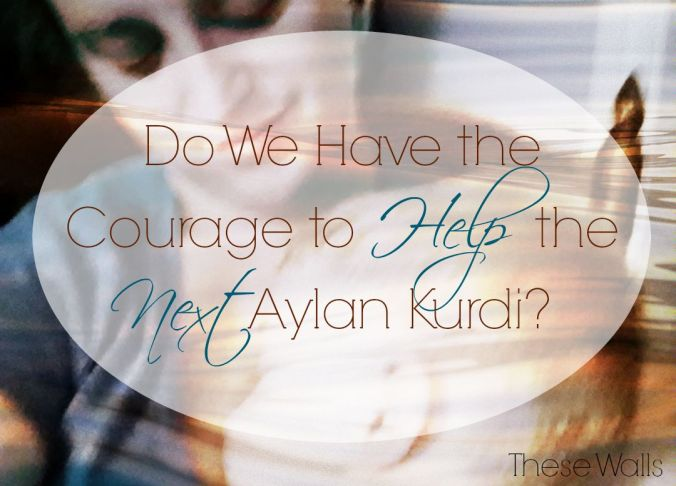 These Walls - Do We Have the Courage to Help the Next Aylan Kurdi?