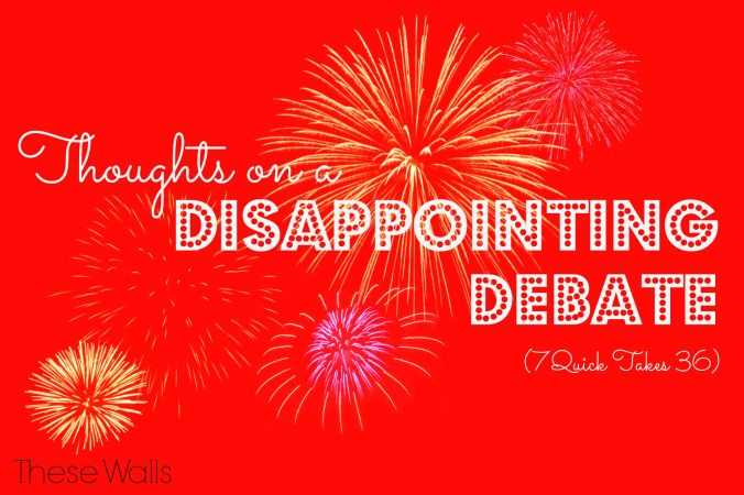 Thoughts on a Disappointing Debate 7QT36