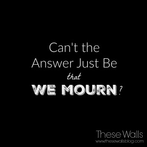 Can't the Answer Just Be That We Mourn