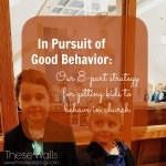 These Walls - In Pursuit of Good Behavior - Our 8-part strategy for getting kids to behave in church