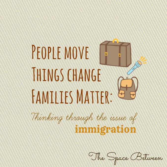 The Space Between - People Move Things Change Families Matter - Thinking through the issue of immigration