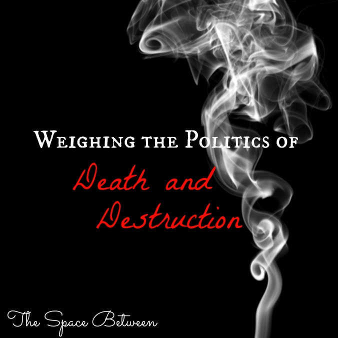 The Space Between - Weighing the Politics of Death and Destruction