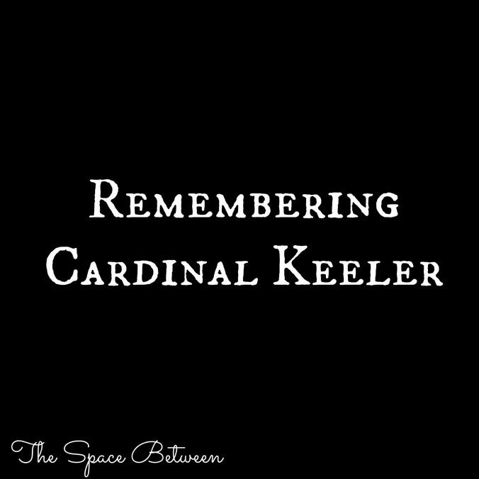 The Space Between - Remembering Cardinal Keeler