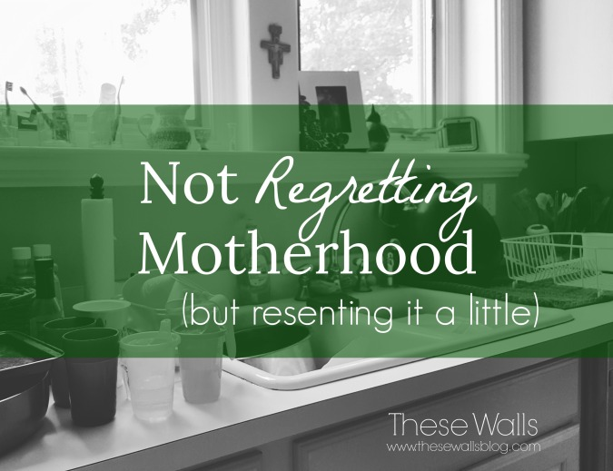 These Walls - Not Regretting Motherhood but Resenting It a Little