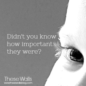 These Walls - Didn't you know how important they were